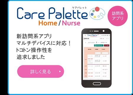 「Care Palette Home/Nurse」新訪問系アプリ、マルチデバイスに対応!トコトン操作性を追求しました